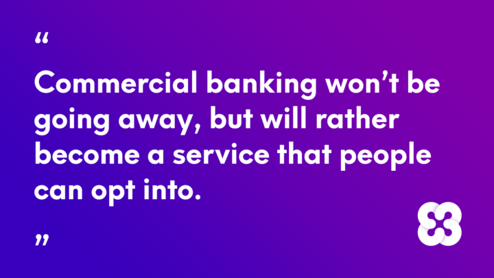 Commercial banking won't be going away, but will rather become a service that people can opt into