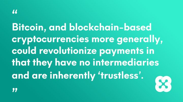Bitcoin, and blockchain-based cryptocurrencies more generally, could revolutionize payments in that they have no intermediaries and are inherently 'trustless'.